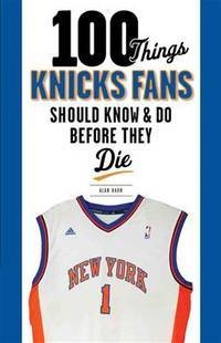 100 Things Knicks Fans Should Know & Do Before They Die (100 Things. Fans Should Know &...