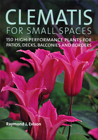 Clematis for Small Spaces by  Raymond J Evison  - 1st Edition  - 2007  - from ArchersBooks.com (SKU: 20835)