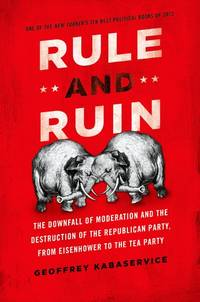 Rule and Ruin: The Downfall of Moderation and the Destruction of the Republican Party, From...