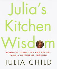 Julia's Kitchen Wisdom Essential Techniques and Recipes From a Lifetime Of Cooking