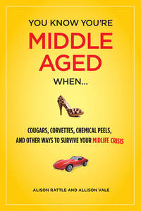 You Know You Are Middle Aged When... : Cougars, Corvettes, Chemical Peels, and Other Ways to...