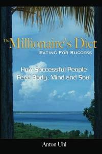 The Millionaire's Diet - Eating For Success: How Successful People Feed Body, Mind and Soul...
