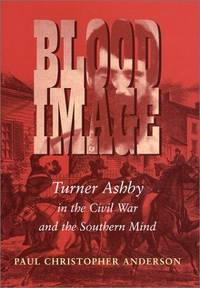 Blood Image: Turner Ashby in the Civil War and the Southern Mind (Conflicting Worlds)