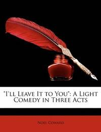 image of I'll Leave It to You: A Light Comedy in Three Acts