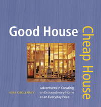 Good House Cheap House: Adventures in Creating an Extraordinary Home at an Everyday Price