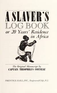 A Slaver's Log Book: or 20 Years' Residence in Africa The Original 1853 Manuscript by Captain Theophilus Conneau