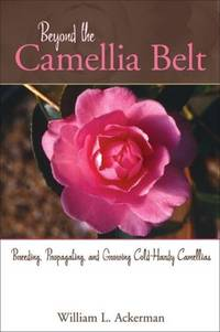 Beyond the Camellia Belt: Breeding, Propagating, and Growing Cold-Hardy Camellias