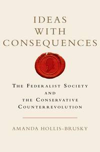 Ideas with Consequences : The Federalist Society and the Conservative Counterrevolution