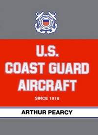 U. S. COAST GUARD AIRCRAFT SINCE 1916 by  Arthur Pearcy - Hardcover - (1991) - from Hoffman Books and Biblio.com