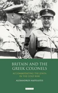 Britain and the Greek Colonels: Accommodating the Junta in the Cold War (International Library of Twentieth… by  Alexandros Nafpliotis - Hardcover - 2012 - from Judd Books (SKU: d26167)