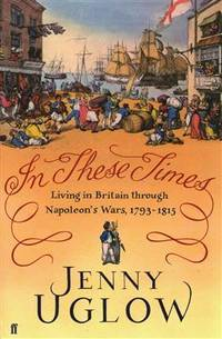 In These Times. Living in Britain Through Napoleon's Wars 1793-1815 by Jenny Uglow - First Edition, First Impression - 2014 - from Lazarus Books Limited and Biblio.com