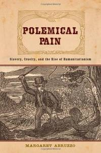 Polemical Pain: Slavery, Cruelty, and the Rise of Humanitarianism (New Studies in American Intellectual and Cultural History)