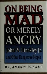 ON BEING MAD OR MERELY ANGRY:  JOHN W. HINCKLEY, JR. AND OTHER DANGEROUS PEOPLE by  James W Clarke  - 1st Edition  - 1990  - from The Sensible Magpie (SKU: 416)