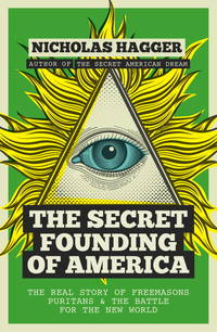 The Secret Founding of America: The Real Story of Freemasons, Puritans, and the Battle for the...