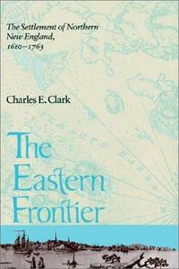 THE EASTERN FRONTIER: THE SETTLEMENT OF NORTHERN NEW ENGLAND 1610-1763