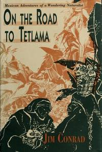 On the Road to Tetlama: Mexican Adventures of a Wandering Naturalist, by  Jim Conrad - First Edition. - (1991). - from Biblioceros Books and Biblio.com