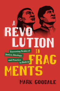 A Revolution in Fragments: Traversing Scales of Justice, Ideology, and Practice in Bolivia