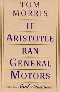 If Aristotle Ran General Motors : The New Soul of Business