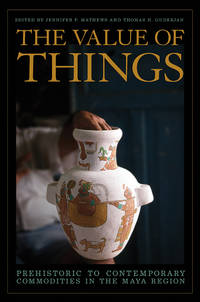 THE VALUE OF THINGS: PREHISTORIC TO CONTEMPORARY COMMODITIES IN THE MAYA REGION (HC)