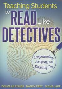 Teaching Students to Read Like Detectives: Comprehending, Analyzing, and Discussing Text