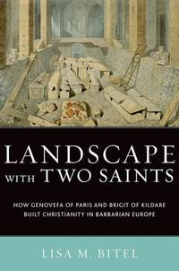Landscape with Two Saints: How Genovefa of Paris and Brigit of Kildare Built Christianity in...