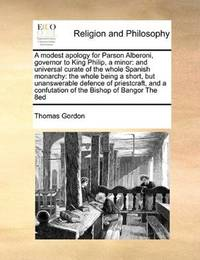 image of A modest apology for Parson Alberoni, governor to King Philip, a minor: and universal curate of the whole Spanish monarchy: the whole being a short, ... a confutation of the Bishop of Bangor The 8ed
