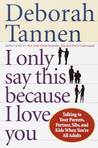 I Only Say This Because I Love You: Talking to Your Parents, Partner, Sibs, and Kids When...