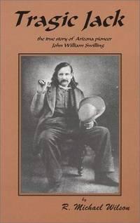 Tragic Jack: The True Story of Arizona Pioneer John William Swilling