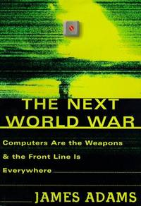 THE NEXT WORLD WAR Computers Are the Weapons & the Front Line is Everywhere