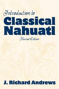 Introduction to Classical Nahuatl by Andrews, J Richard, And Andrews, Richard J
