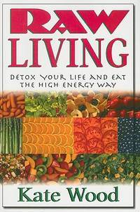 RAW LIVING: Detox Your Life & Eat The High Energy Way