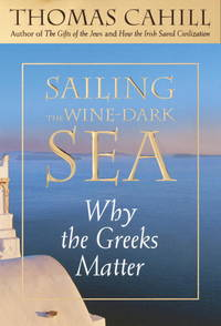 Sailing the Wine-Dark Sea  Why the Greeks Matter by  Thomas Cahill - First Edition - 2003 - from B-Line Books and Biblio.com