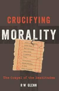 Crucifying Morality: The Gospel of the Beatitudes [Paperback] R W Glenn