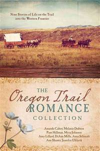 Oregon Trail Romance Collection :    9 Stories of Life on the Trail into  the Western Frontier