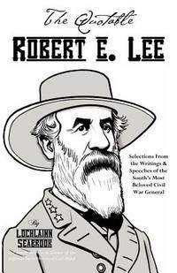 The Quotable Robert E. Lee: Selections from the Writings & Speeches of the South's Most Beloved War General