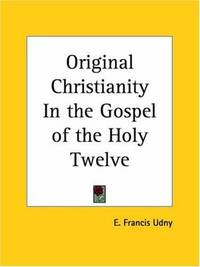Original Christianity In the Gospel of the Holy Twelve