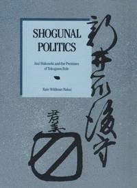 Shogunal Politics: Arai Hakuseki and the Premises of Tokugawa Rule (Harvard East Asian Monographs)