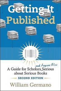 Getting It Published: A Guide for Scholars and Anyone Else Serious About Serious Books