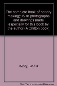 image of The complete book of pottery making;: With photographs and drawings made especially for this book by the author (A Chilton book)
