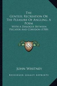 The Genteel Recreation Or The Pleasure Of Angling, A Poem: With A Dialogue Between Piscator And...