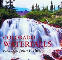 Colorado Waterfalls: Photography by John Fielder with Selected Prose and Poetry.