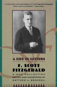 F. Scott Fitzgerald: A Life in Letters: A New Collection Edited and Annotated by Matthew J. Bruccoli