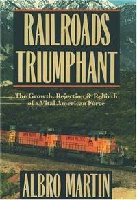 Railroads Triumphant: The Growth, Rejection, & Rebirth of a Vital American Force