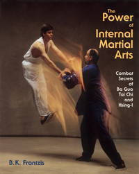 The Power of Internal Martial Arts: Combat Secrets of Ba Gua, Tai Chi, and Hsing-I.