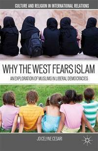 WHY THE WEST FEARS ISLAM An Exploration of Muslims in Liberal Democracies