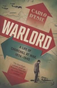 WARLORD A LIFE OF CHURCHILL AT WAR 1874-1945