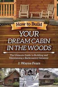 How to Build Your Dream Cabin in the Woods: The Ultimate Guide to Building and Maintaining a...
