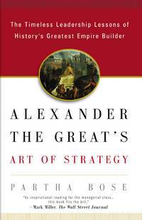 Alexander the Great's Art of Strategy: The Timeless Leadership Lessons of History's Greatest Empire Builde