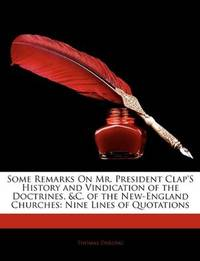 Some Remarks On Mr. President Clap'S History and Vindication of the Doctrines, &C. of the New-England Churches: Nine Lines of Quotations by Thomas Darling - Paperback - 2010-01-10 - from Ergodebooks (SKU: SONG1141679531)