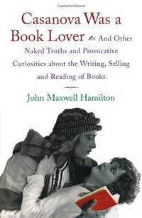 Casanova Was a Book Lover and Other Naked Truths and Provocative Curiosities about the writing,...